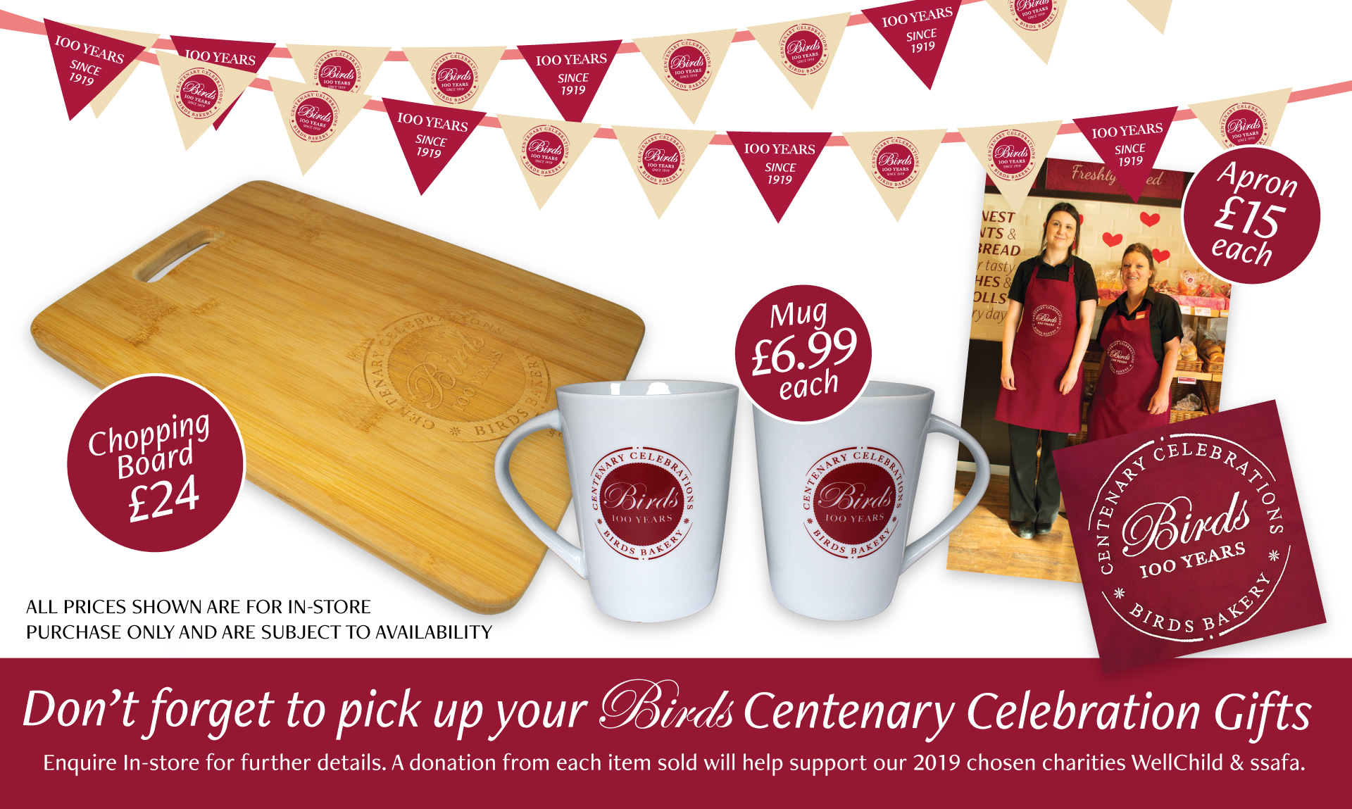 Don't forget to pick up your Birds Centenary Celebration Gifts - Enquire in store for further details. A donation from each item sold will help support our 2019 chosen charities WellChild and ssafa