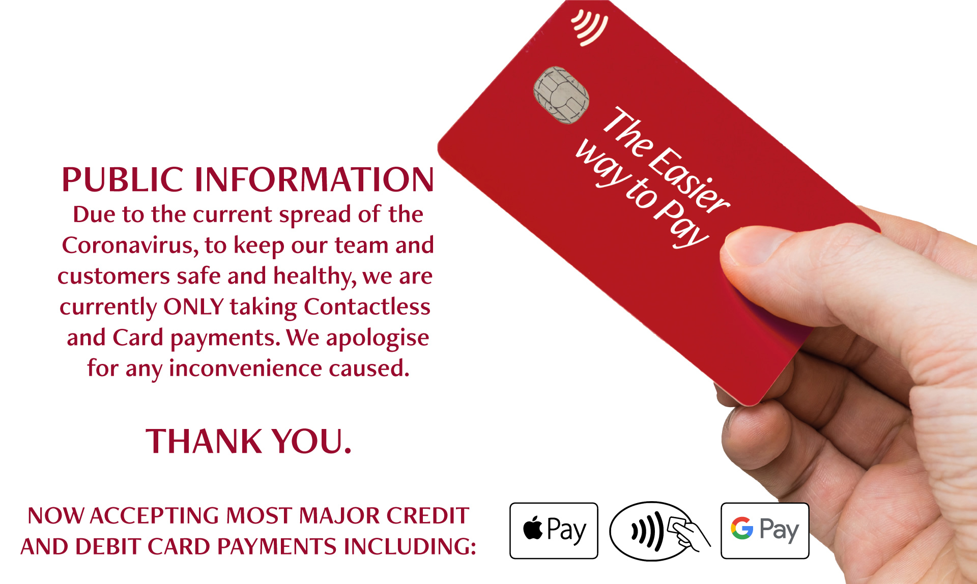 Public information. Due to the current spread of the Coronavirus, to keep our team and customers safe and healthy, we are currently ONLY taking contactless and card payments. We apologise for any inconvenience caused. Thank you. Now accepting most major credit and debit card payments including: Apple Pay, Google Pay, Contactless Pay