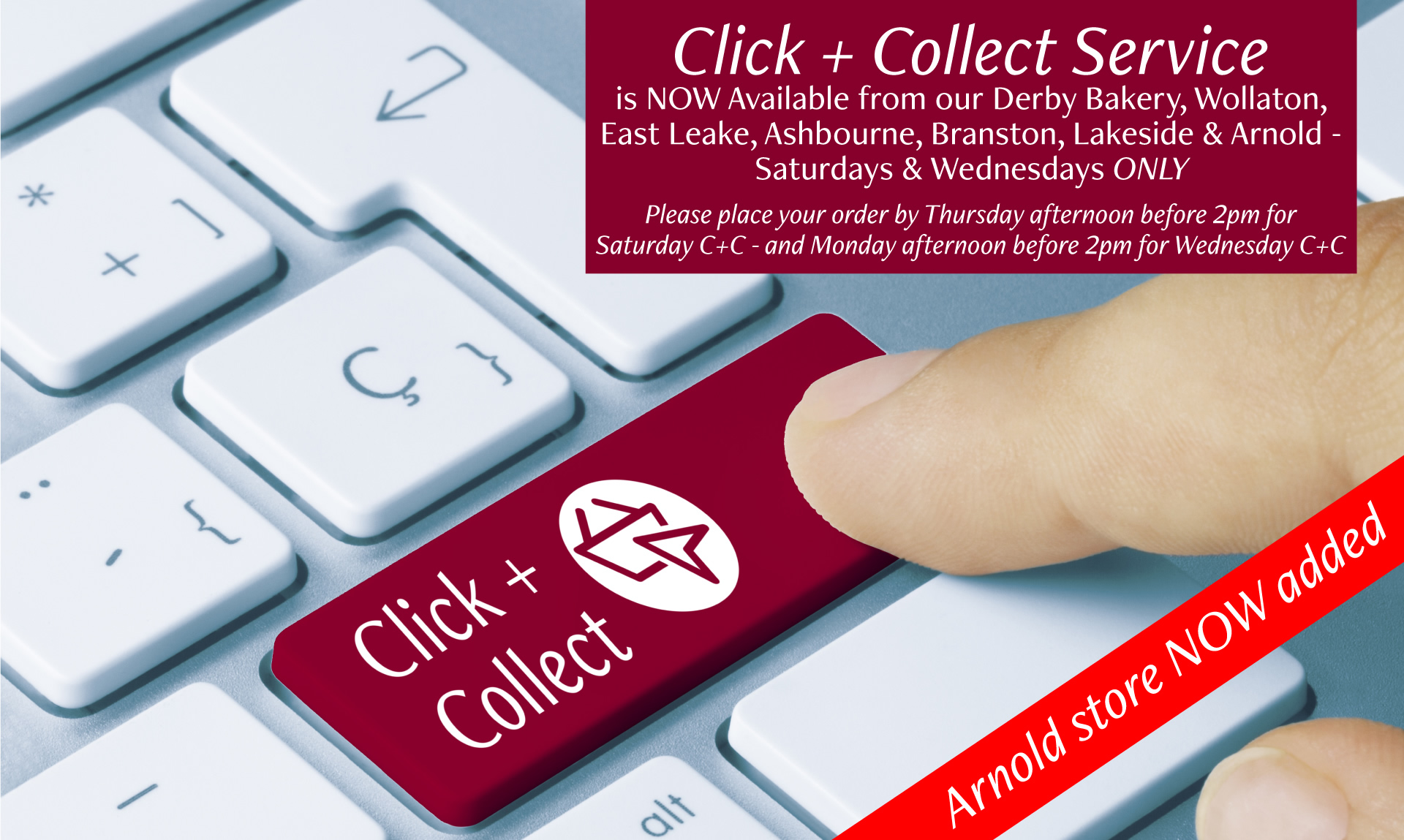 Click + Collect Service is now available from our Derby Bakery, Wollaton, East Leake, Ashbourne, Branston, Lakeside and Arnold - Saturdays and Wednesdays Only. Please place your order by Thursday afternoon before 2pm for Saturday C+C and Monday afternoon before 2pm for Wednesday C+C