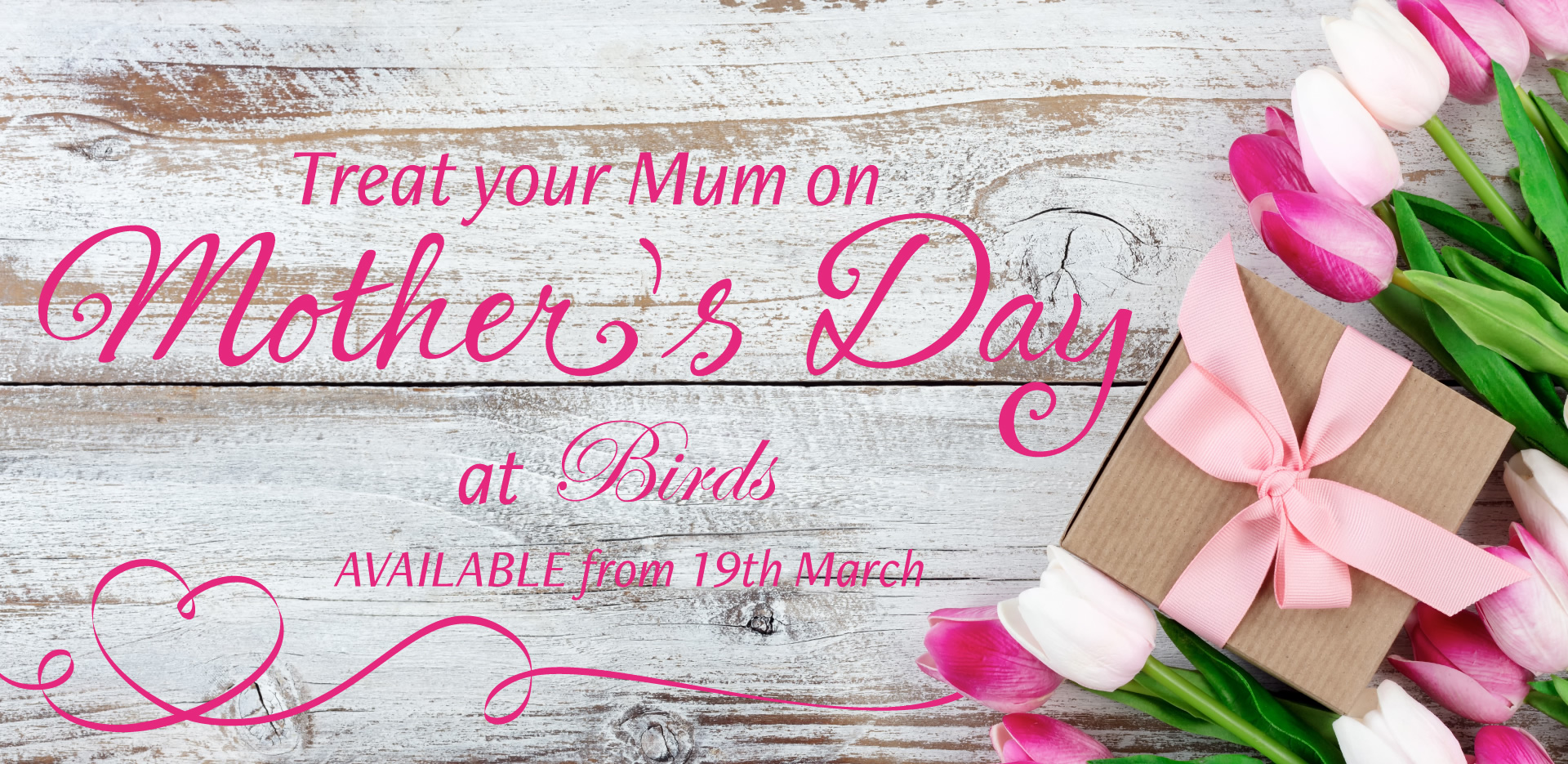 Treat your Mum on Mother's Day at Birds - Available from 19th March