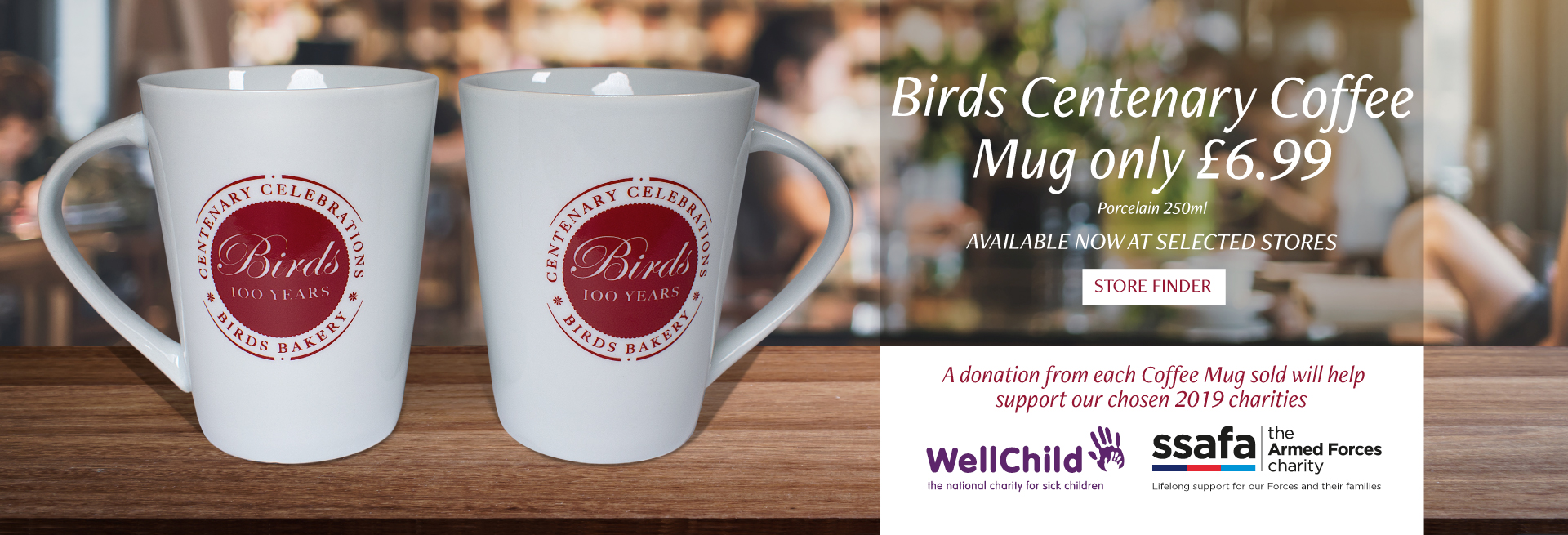 Birds Centenary Coffee Mug only £6.99 (Porcelain, 250ml), Available Now at selected stores. A donation from each Coffee Mug sold will help support our chosen 2019 charities, WellChild and ssafa