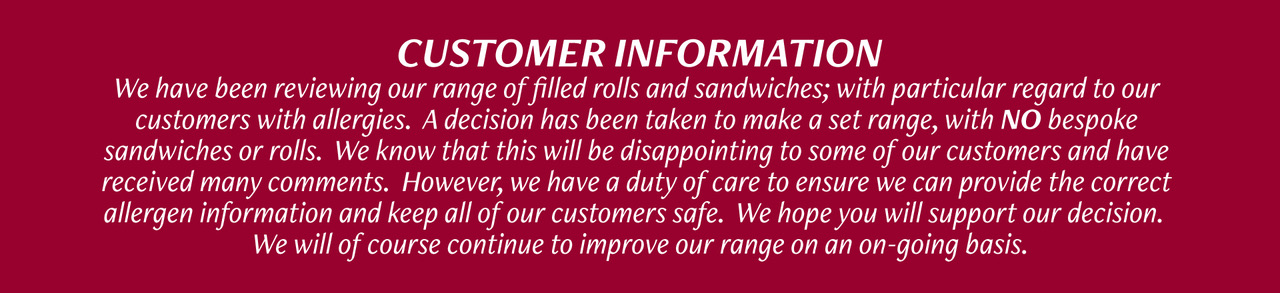 Customer Information - We have been reviewing our range of filled rolls and sandwiches; with particular regard to our customers with allergies. A decision has been taken to make a set range, with NO bespoke sandwiches or rolls. We know that this will be disappointing to some of our customers and have received many comments. However, we have a duty of care to ensure we can provide the correct allergen information and keep all our customers safe. We hope you will support our decision. We will of course continue to improve our range on an on-going basis