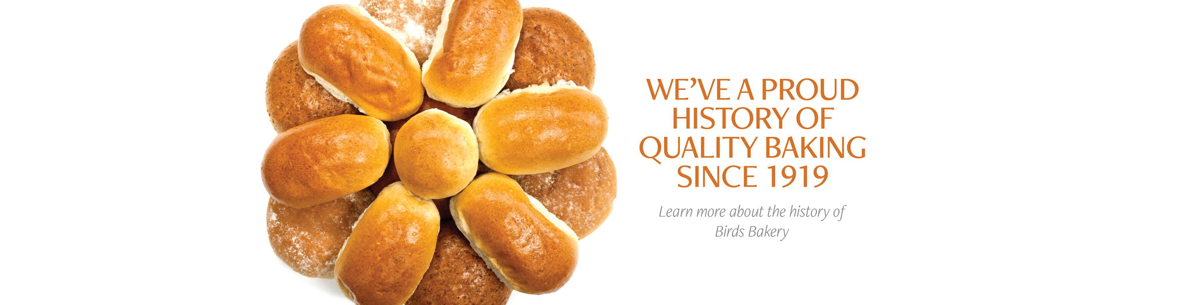 We've a proud history of Quality baking since 1919. Learn more about our history