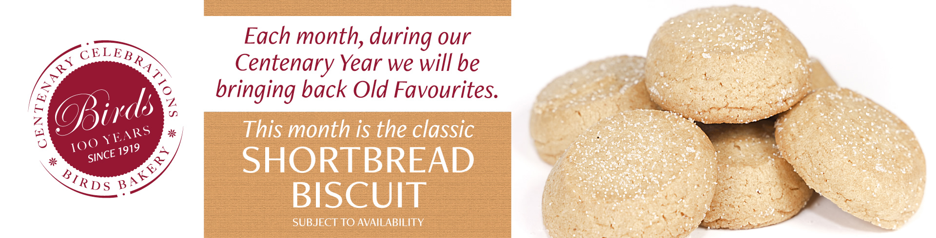 Each month, during our Centenary Year we will be bringing back Old Favourites. This month is the classic Shortbread Biscuit, subject to availability