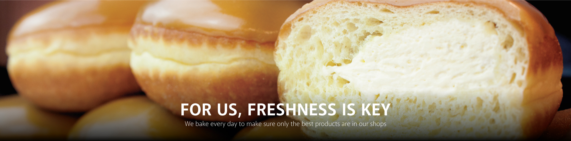 For us, Freshness is key. We bake every day to make sure only the best products are in our shops