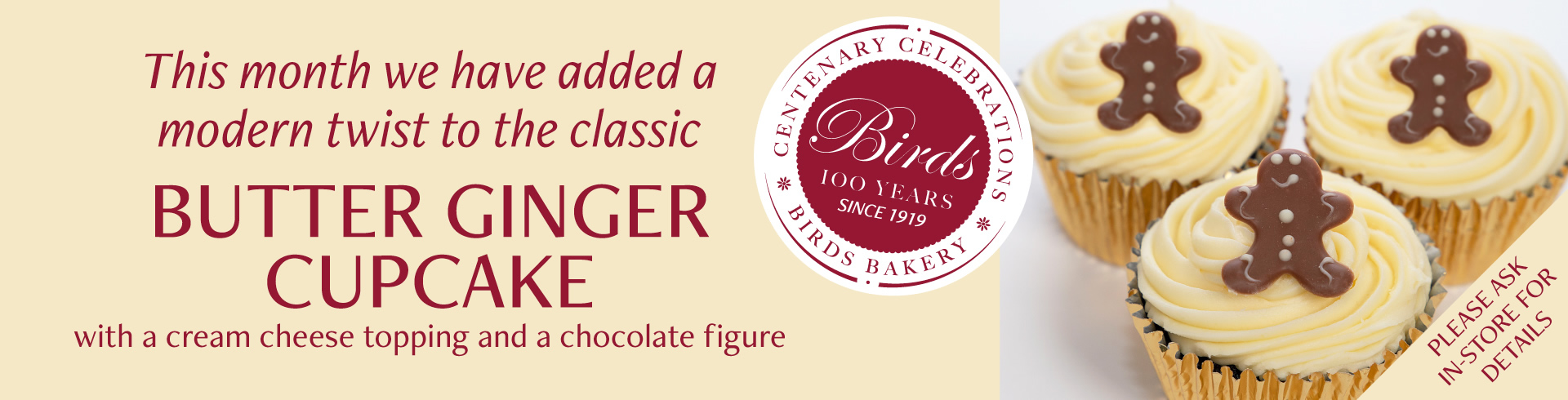 Each month, during our Centenary Year we will be bringing back Old Favourites. This month we have added a modern twist to the classic Butter Ginger Cupcake with a cream cheese topping and a chocolate figure, subject to availability